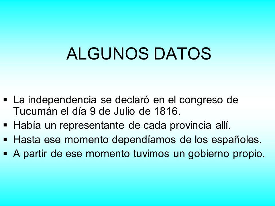ALGUNOS DATOS La independencia se declaró en el congreso de Tucumán el día 9 de Julio de 1816. Había un representante de cada provincia allí. Hasta es