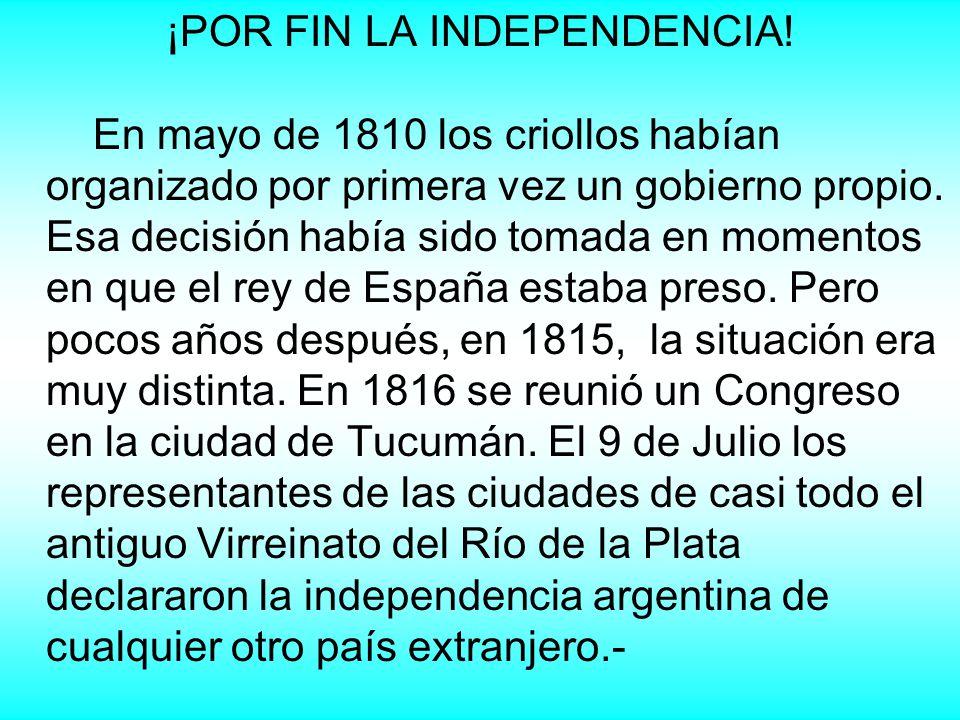 ¡POR FIN LA INDEPENDENCIA! En mayo de 1810 los criollos habían organizado por primera vez un gobierno propio. Esa decisión había sido tomada en moment