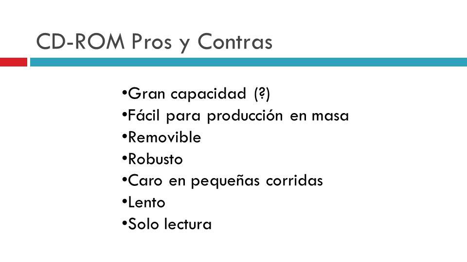 CD-ROM Pros y Contras Gran capacidad (?) Fácil para producción en masa Removible Robusto Caro en pequeñas corridas Lento Solo lectura
