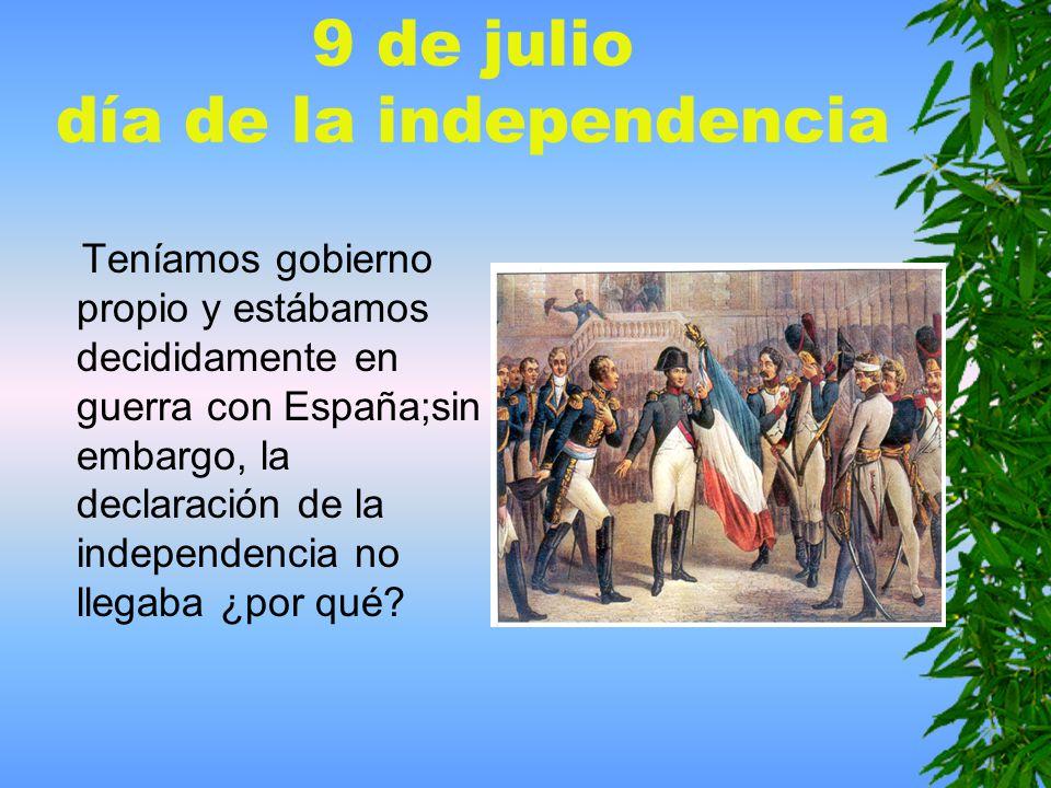 9 de julio día de la independencia Teníamos gobierno propio y estábamos decididamente en guerra con España;sin embargo, la declaración de la independencia no llegaba ¿por qué?