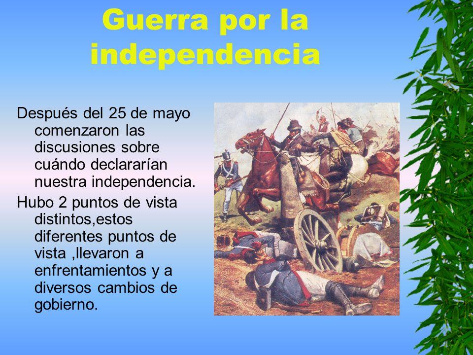 Guerra por la independencia Después del 25 de mayo comenzaron las discusiones sobre cuándo declararían nuestra independencia.