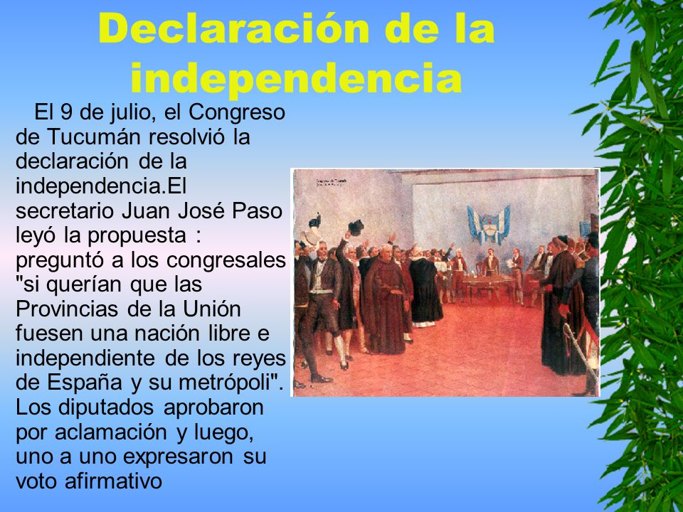 Declaración de la independencia El 9 de julio, el Congreso de Tucumán resolvió la declaración de la independencia.El secretario Juan José Paso leyó la propuesta : preguntó a los congresales si querían que las Provincias de la Unión fuesen una nación libre e independiente de los reyes de España y su metrópoli .