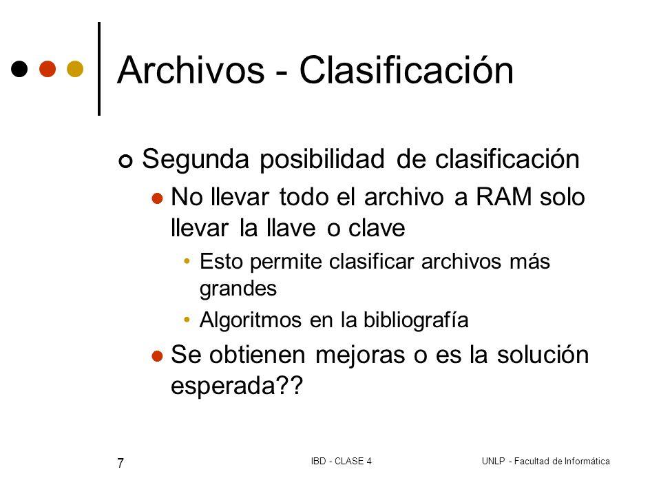 UNLP - Facultad de InformáticaIBD - CLASE 4 7 Archivos - Clasificación Segunda posibilidad de clasificación No llevar todo el archivo a RAM solo llevar la llave o clave Esto permite clasificar archivos más grandes Algoritmos en la bibliografía Se obtienen mejoras o es la solución esperada