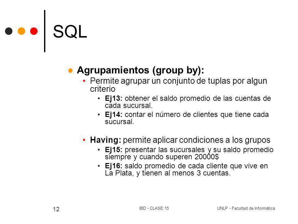 UNLP - Facultad de InformáticaIBD - CLASE 15 12 SQL Agrupamientos (group by): Permite agrupar un conjunto de tuplas por algun criterio Ej13: obtener e