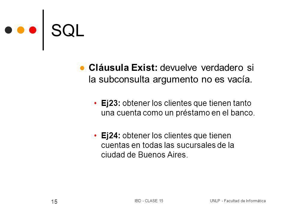 UNLP - Facultad de InformáticaIBD - CLASE 15 15 SQL Cláusula Exist: devuelve verdadero si la subconsulta argumento no es vacía. Ej23: obtener los clie