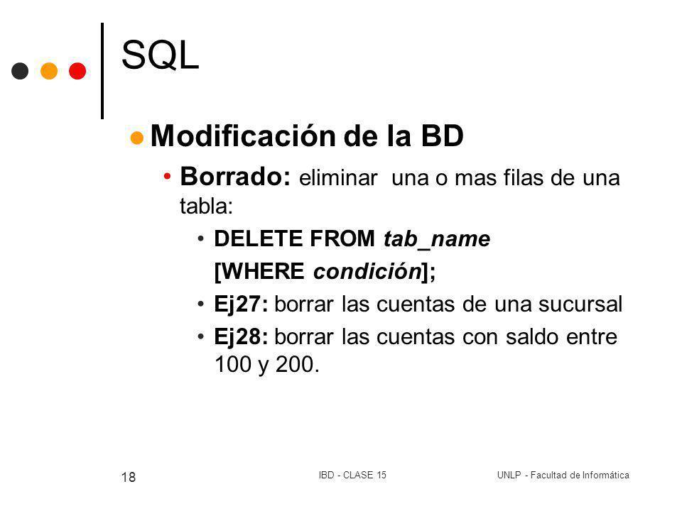 UNLP - Facultad de InformáticaIBD - CLASE 15 18 SQL Modificación de la BD Borrado: eliminar una o mas filas de una tabla: DELETE FROM tab_name [WHERE
