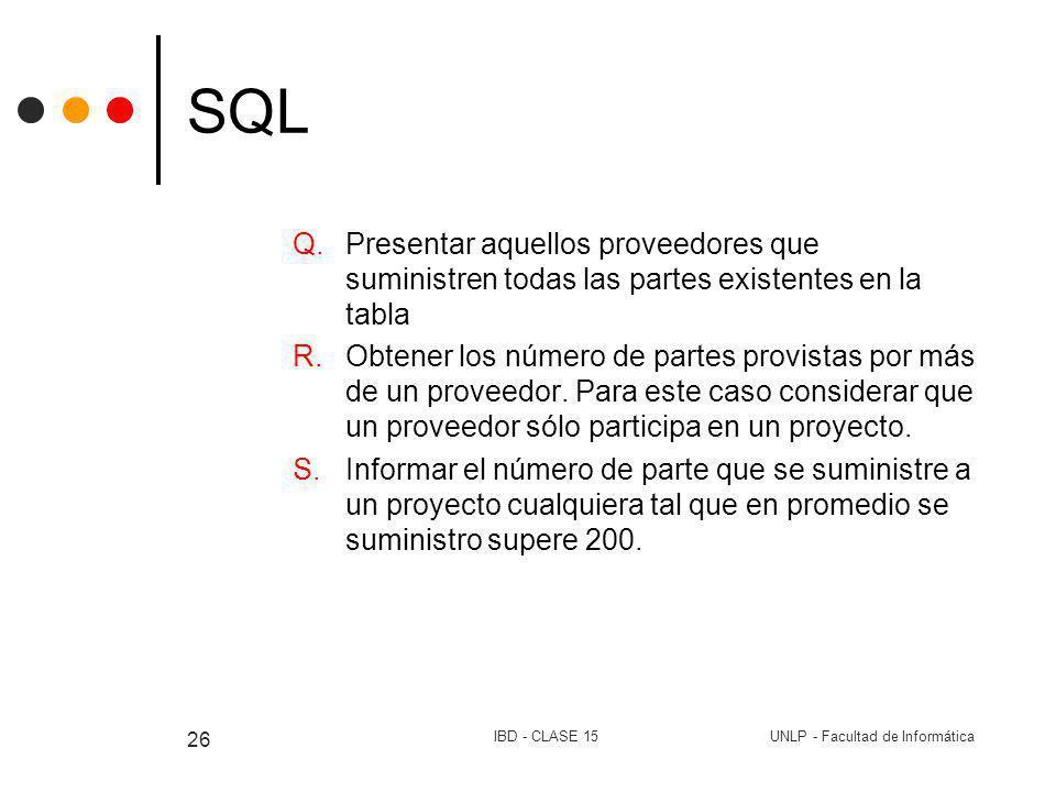 UNLP - Facultad de InformáticaIBD - CLASE 15 26 SQL Q.Presentar aquellos proveedores que suministren todas las partes existentes en la tabla R.Obtener