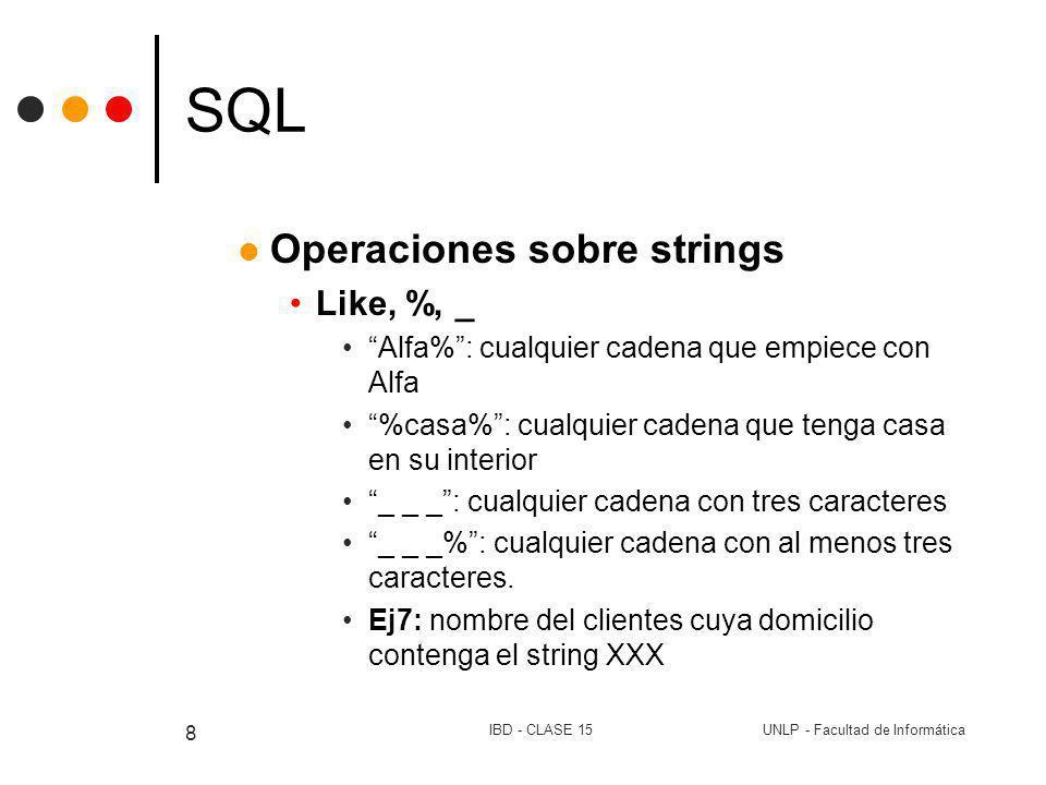 UNLP - Facultad de InformáticaIBD - CLASE 15 8 SQL Operaciones sobre strings Like, %, _ Alfa%: cualquier cadena que empiece con Alfa %casa%: cualquier