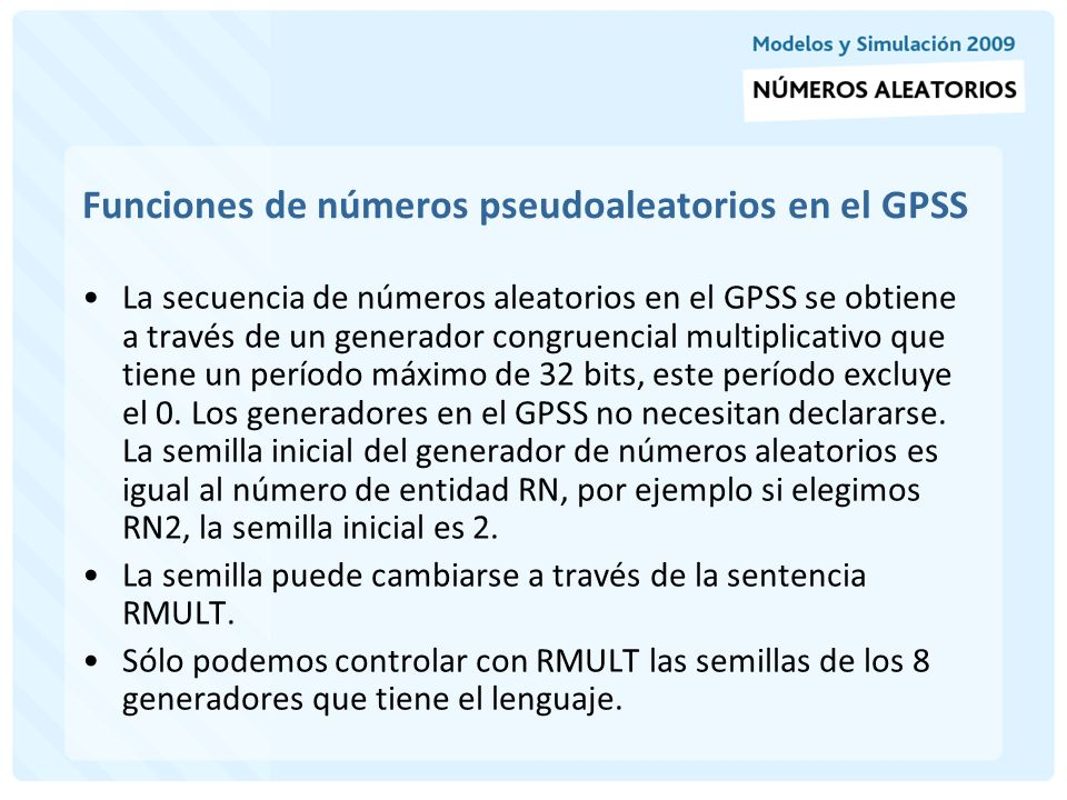 Funciones de números pseudoaleatorios en el GPSS El generador Pseudo-random de GPSS World se basa en el algoritmo multiplicativo-congruencial de Lehmer con un período máximo.