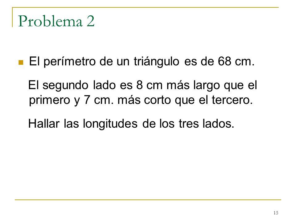 15 Problema 2 El perímetro de un triángulo es de 68 cm. El segundo lado es 8 cm más largo que el primero y 7 cm. más corto que el tercero. Hallar las