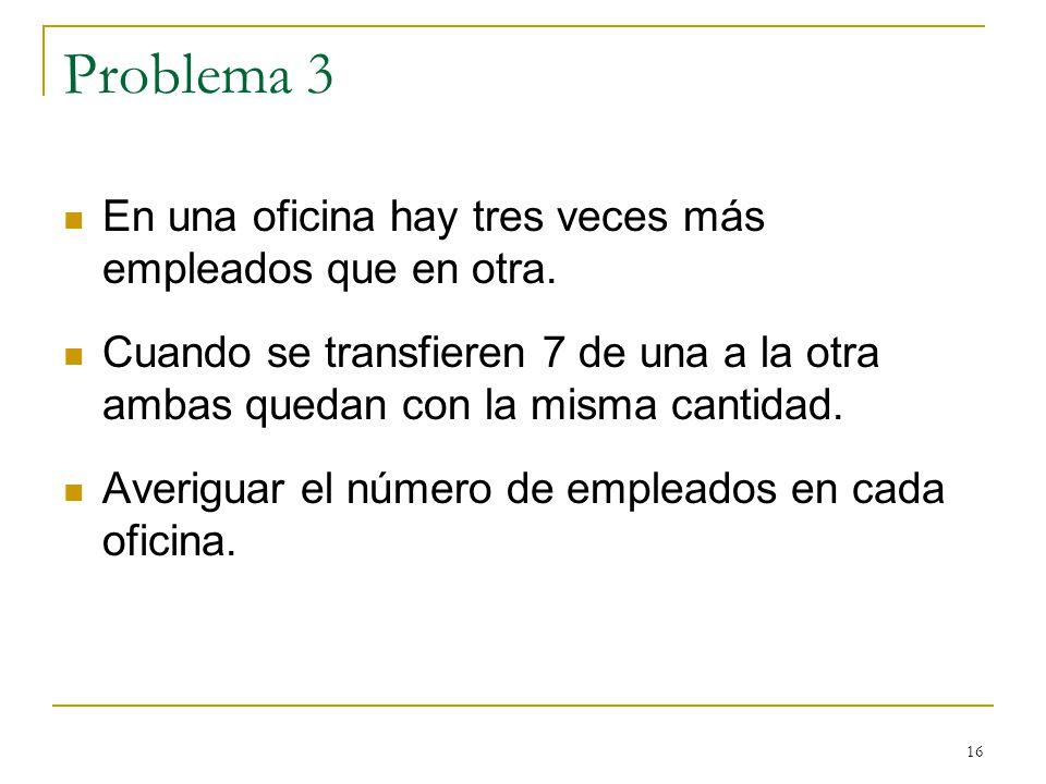 16 Problema 3 En una oficina hay tres veces más empleados que en otra. Cuando se transfieren 7 de una a la otra ambas quedan con la misma cantidad. Av
