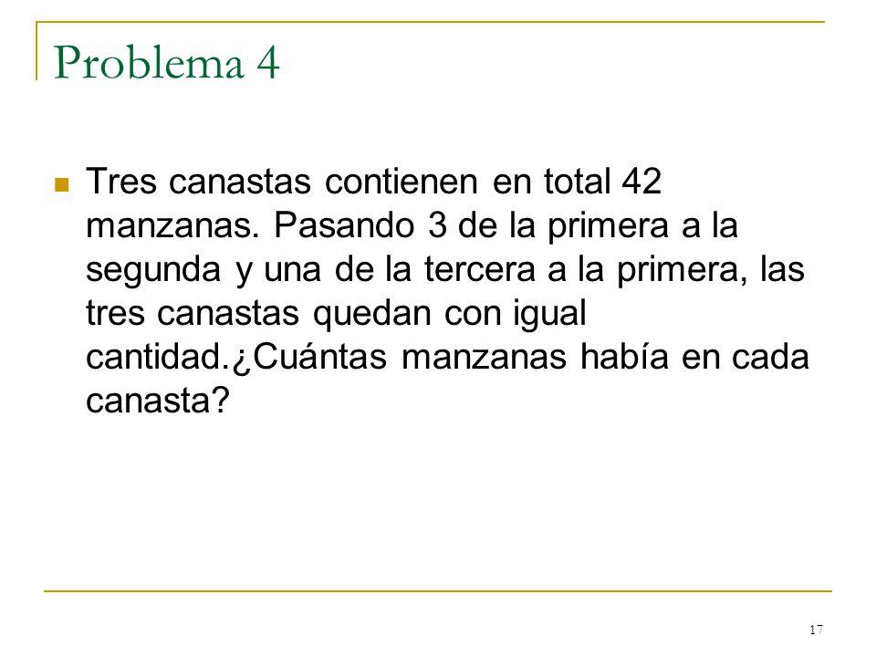 17 Problema 4 Tres canastas contienen en total 42 manzanas. Pasando 3 de la primera a la segunda y una de la tercera a la primera, las tres canastas q