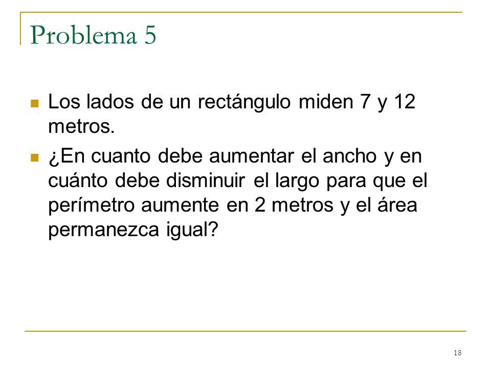 18 Problema 5 Los lados de un rectángulo miden 7 y 12 metros. ¿En cuanto debe aumentar el ancho y en cuánto debe disminuir el largo para que el períme