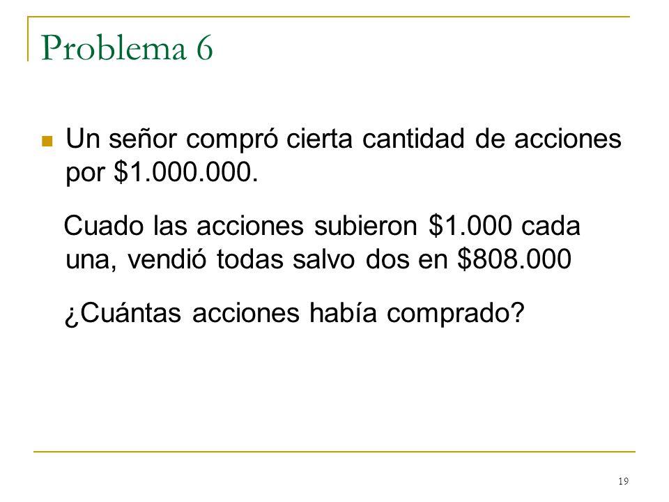 19 Problema 6 Un señor compró cierta cantidad de acciones por $1.000.000. Cuado las acciones subieron $1.000 cada una, vendió todas salvo dos en $808.