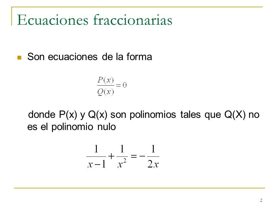 2 Ecuaciones fraccionarias Son ecuaciones de la forma donde P(x) y Q(x) son polinomios tales que Q(X) no es el polinomio nulo