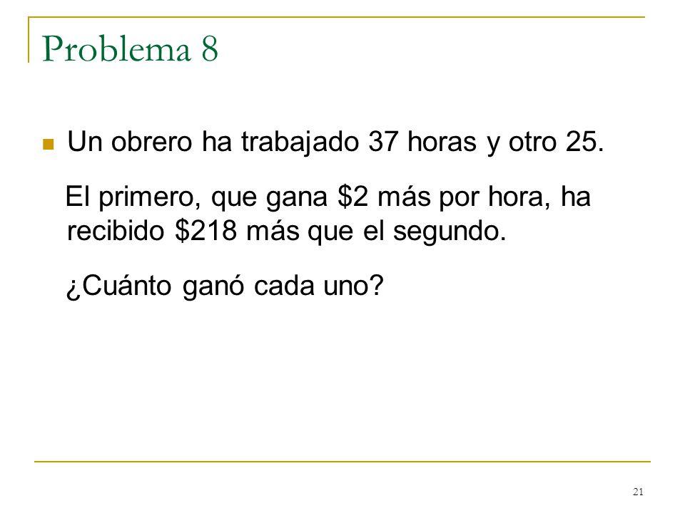 21 Problema 8 Un obrero ha trabajado 37 horas y otro 25. El primero, que gana $2 más por hora, ha recibido $218 más que el segundo. ¿Cuánto ganó cada