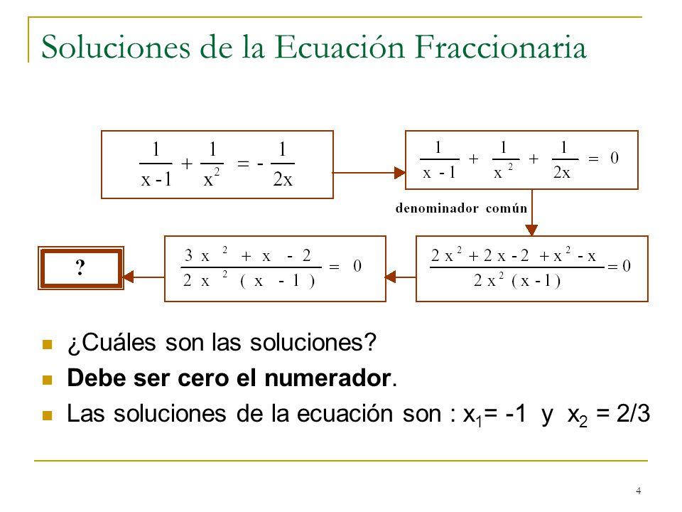 4 Soluciones de la Ecuación Fraccionaria ¿Cuáles son las soluciones? Debe ser cero el numerador. Las soluciones de la ecuación son : x 1 = -1 y x 2 =