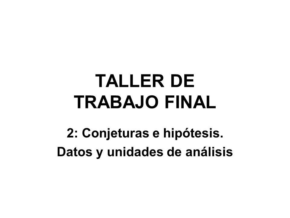 TALLER DE TRABAJO FINAL 2: Conjeturas e hipótesis. Datos y unidades de análisis