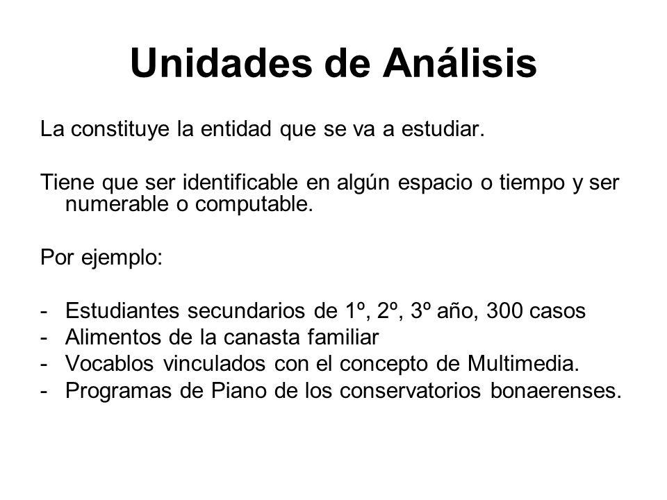Unidades de Análisis La constituye la entidad que se va a estudiar. Tiene que ser identificable en algún espacio o tiempo y ser numerable o computable
