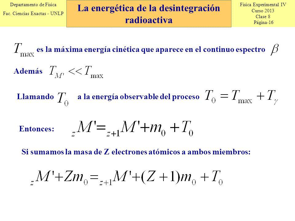 Física Experimental IV Curso 2013 Clase 8 Página-16 Departamento de Física Fac. Ciencias Exactas - UNLP La energética de la desintegración radioactiva