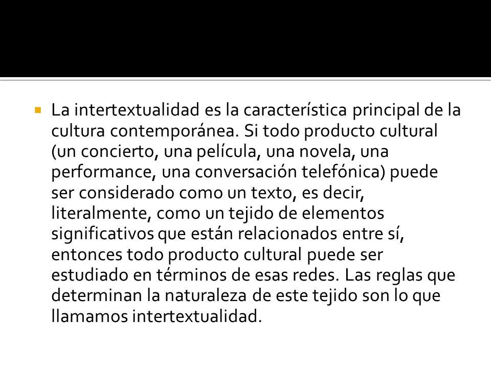 La intertextualidad es la característica principal de la cultura contemporánea. Si todo producto cultural (un concierto, una película, una novela, una