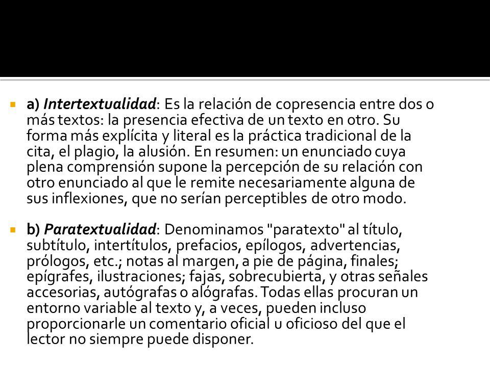 a) Intertextualidad: Es la relación de copresencia entre dos o más textos: la presencia efectiva de un texto en otro. Su forma más explícita y literal