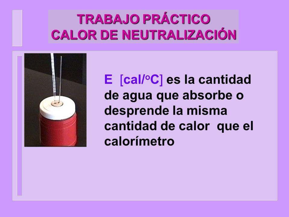 TRABAJO PRÁCTICO CALOR DE NEUTRALIZACIÓN q = (m paredes x c p paredes + m agitador x c p agitador + m termómetro x c p termómetro ) T q = E T (6)