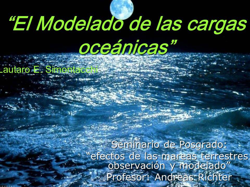 El Modelado de las cargas oceánicas Seminario de Posgrado: efectos de las mareas terrestres: observación y modelado Profesor: Andreas Richter Lautaro