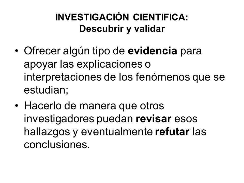 INVESTIGACIÓN CIENTIFICA: Descubrir y validar Ofrecer algún tipo de evidencia para apoyar las explicaciones o interpretaciones de los fenómenos que se