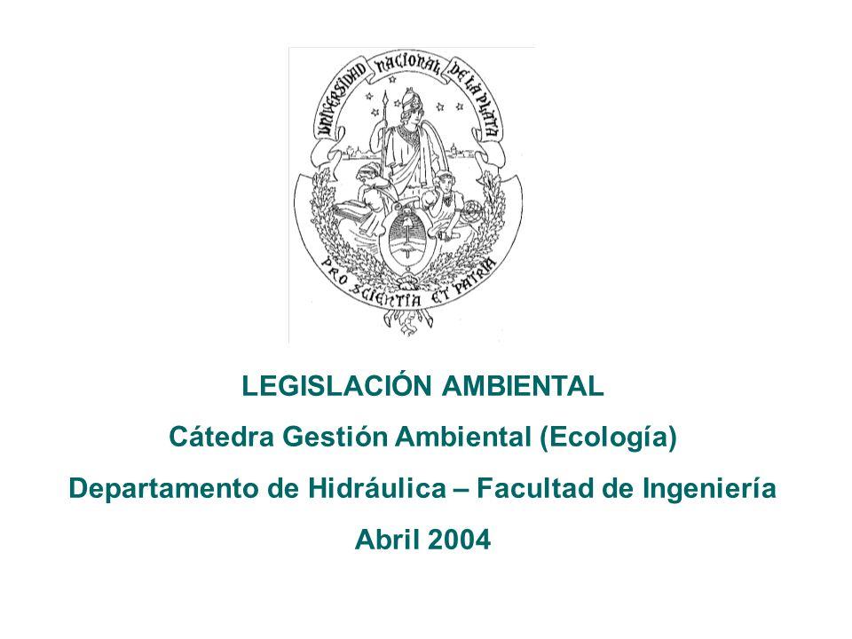 LEGISLACIÓN AMBIENTAL Cátedra Gestión Ambiental (Ecología) Departamento de Hidráulica – Facultad de Ingeniería Abril 2004