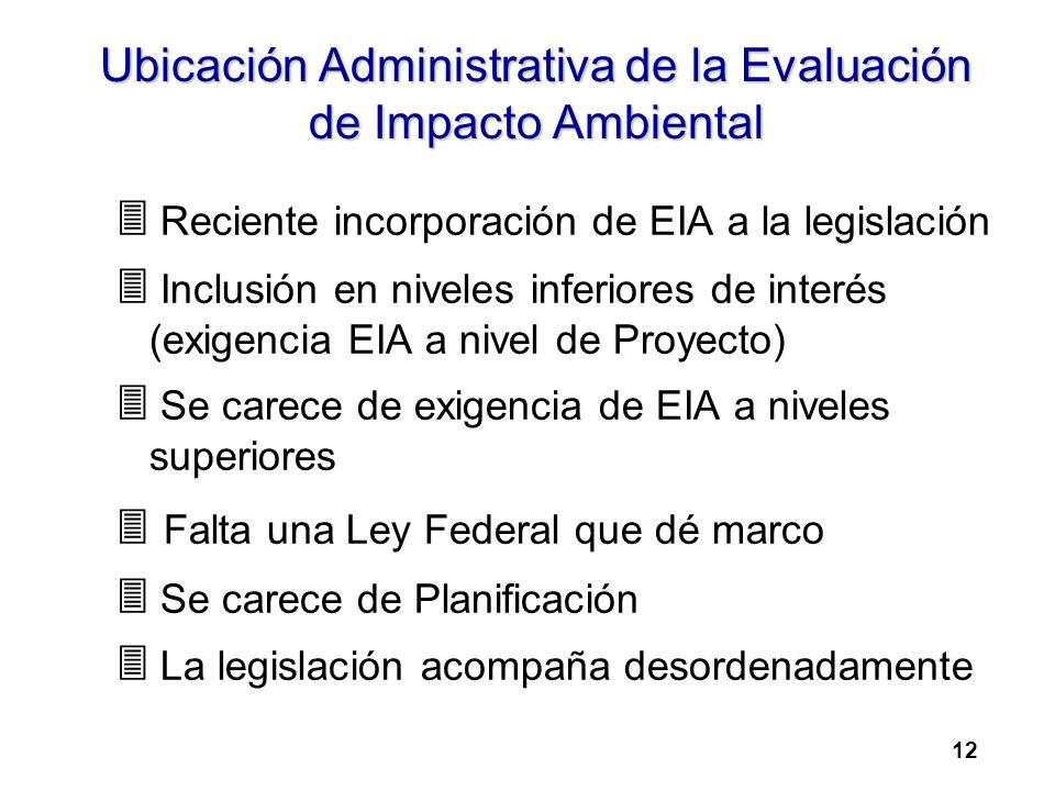 Ubicación Administrativa de la Evaluación de Impacto Ambiental 3 Reciente incorporación de EIA a la legislación 3 Inclusión en niveles inferiores de interés (exigencia EIA a nivel de Proyecto) 3 Se carece de exigencia de EIA a niveles superiores 3 Falta una Ley Federal que dé marco 3 Se carece de Planificación 3 La legislación acompaña desordenadamente 12