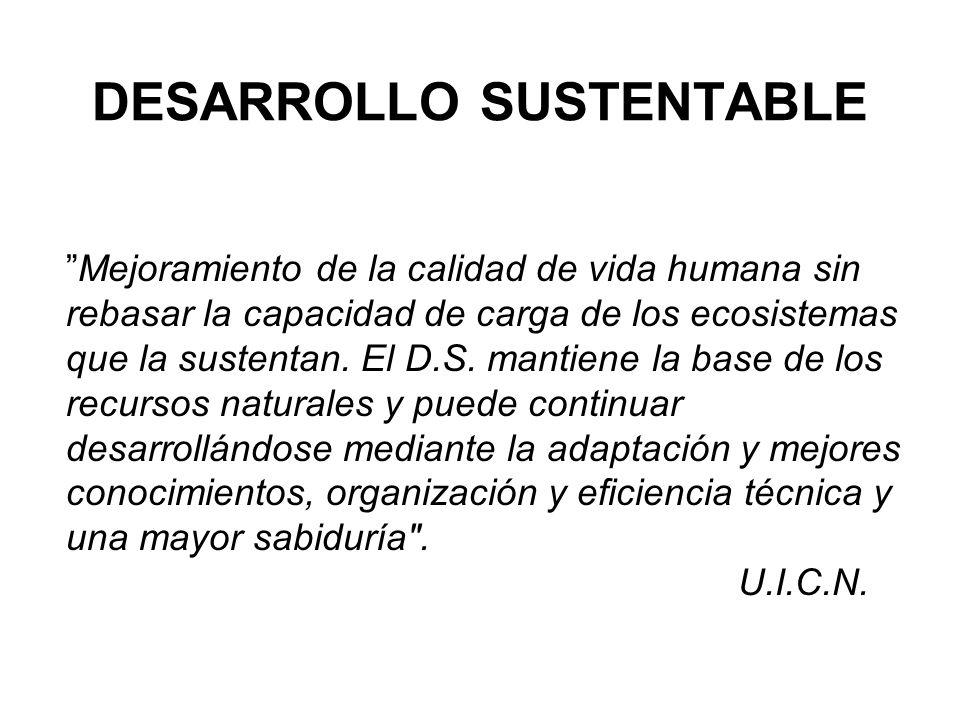 DESARROLLO SUSTENTABLE Mejoramiento de la calidad de vida humana sin rebasar la capacidad de carga de los ecosistemas que la sustentan. El D.S. mantie