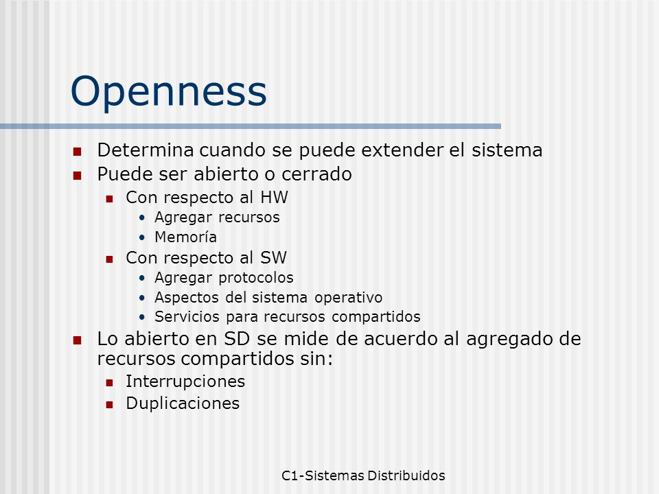 C1-Sistemas Distribuidos Openness Se logra documentando las interfaces Se ponen a disposición de los desarrolladores Estandarización de interfaces Pensemos en UNIX (open design) con el C Systems Call (documentados) Si agrego recursos nuevos Genero un nuevo system call O modifico alguno existente ioctl Kernel Disponibilidad de Comunicacion Interprocesos con otros SO