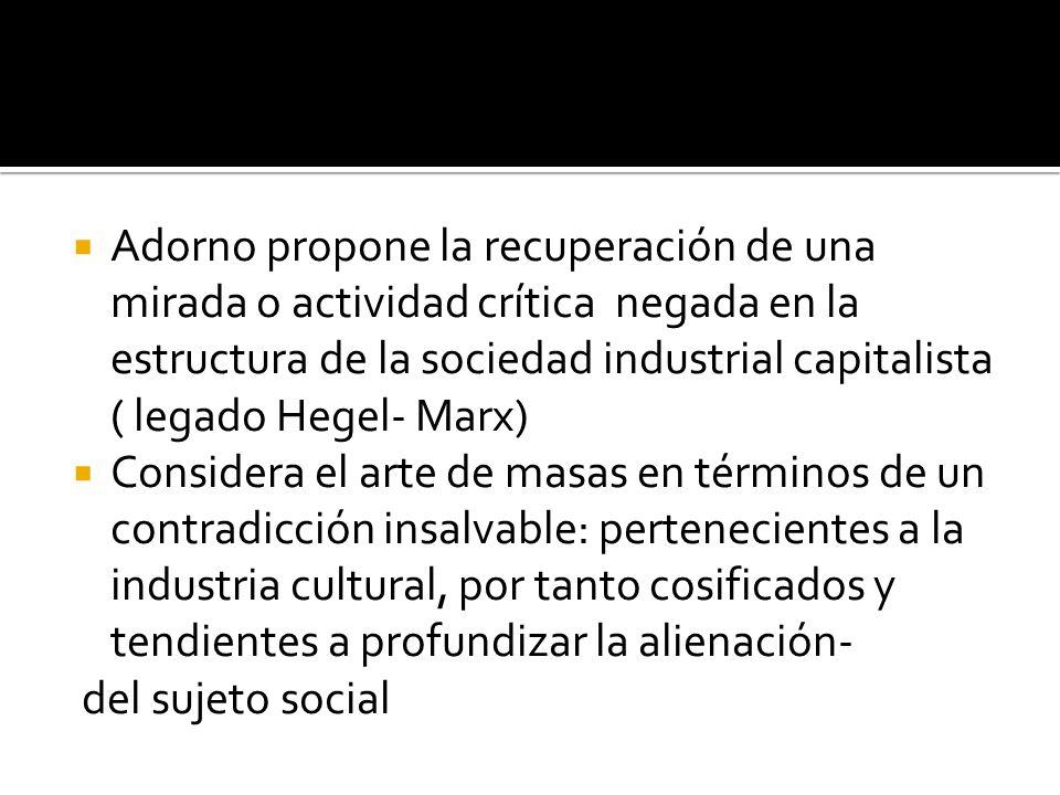 Adorno propone la recuperación de una mirada o actividad crítica negada en la estructura de la sociedad industrial capitalista ( legado Hegel- Marx) C