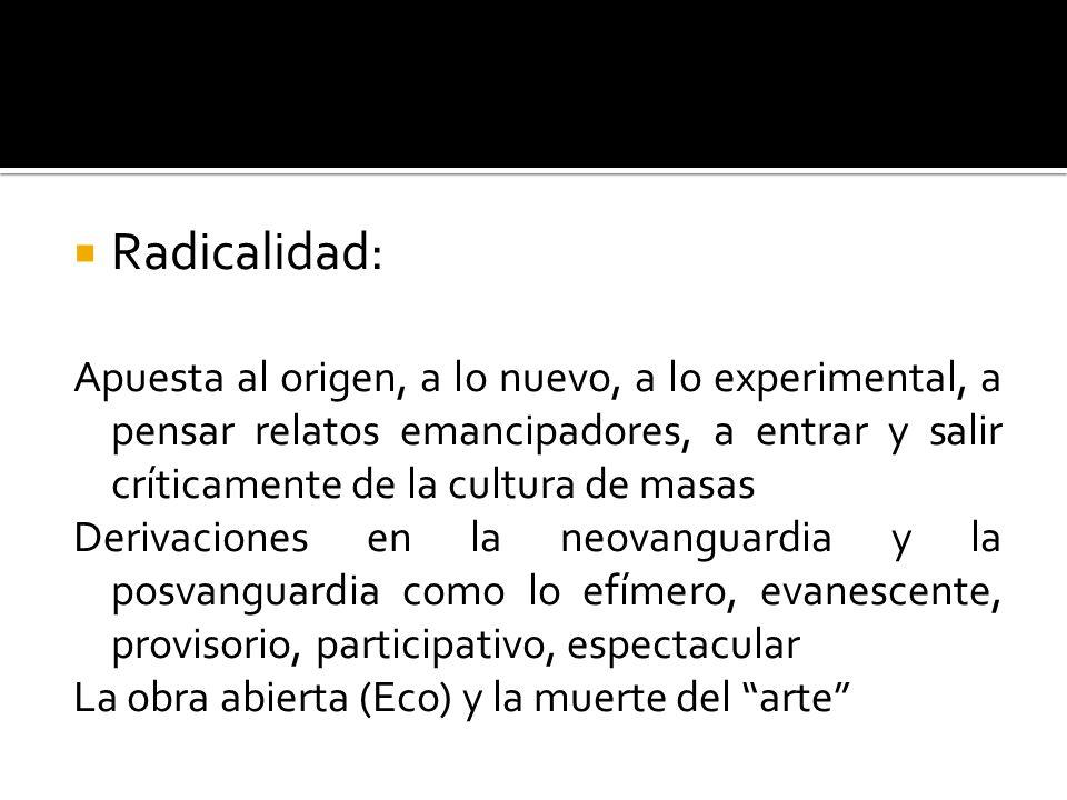 Radicalidad: Apuesta al origen, a lo nuevo, a lo experimental, a pensar relatos emancipadores, a entrar y salir críticamente de la cultura de masas De