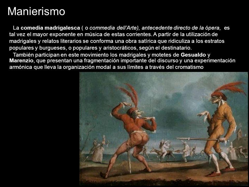 Manierismo La comedia madrigalesca ( o commedia dellArte), antecedente directo de la ópera, es tal vez el mayor exponente en música de estas corriente