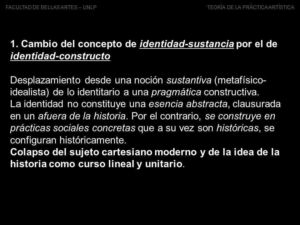 FACULTAD DE BELLAS ARTES – UNLP TEORÍA DE LA PRÁCTICA ARTÍSTICA 1. Cambio del concepto de identidad-sustancia por el de identidad-constructo Desplazam