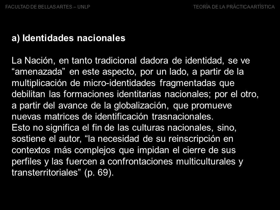 FACULTAD DE BELLAS ARTES – UNLP TEORÍA DE LA PRÁCTICA ARTÍSTICA a) Identidades nacionales La Nación, en tanto tradicional dadora de identidad, se veam
