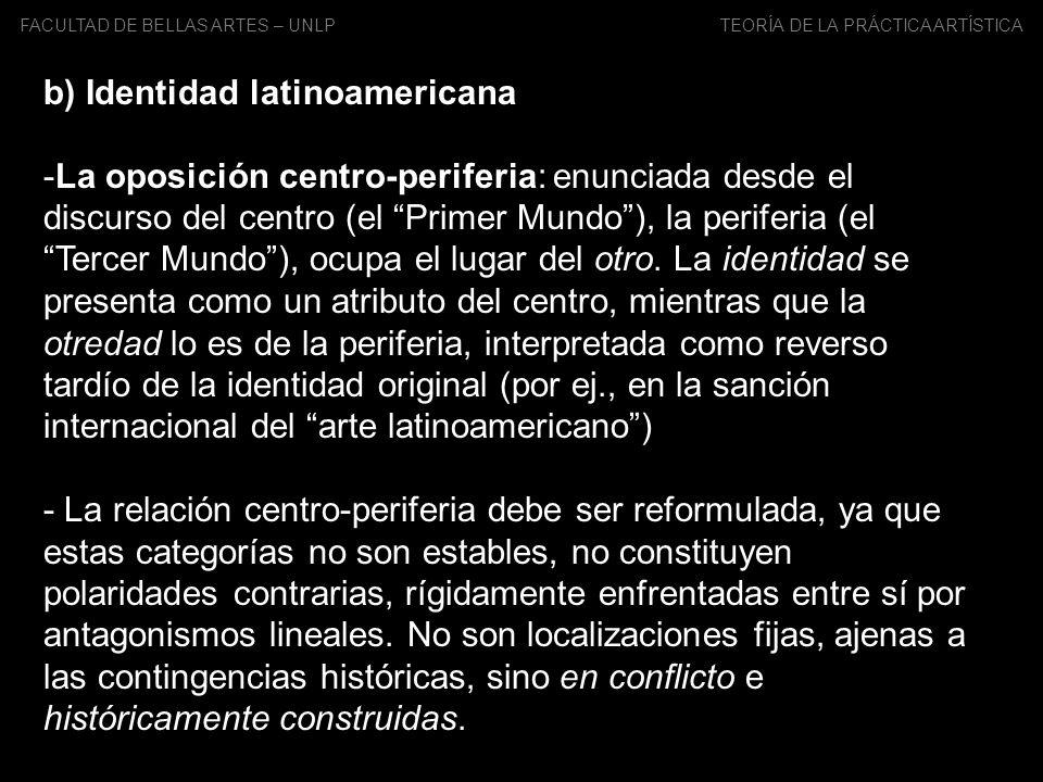 FACULTAD DE BELLAS ARTES – UNLP TEORÍA DE LA PRÁCTICA ARTÍSTICA b) Identidad latinoamericana -La oposición centro-periferia: enunciada desde el discur
