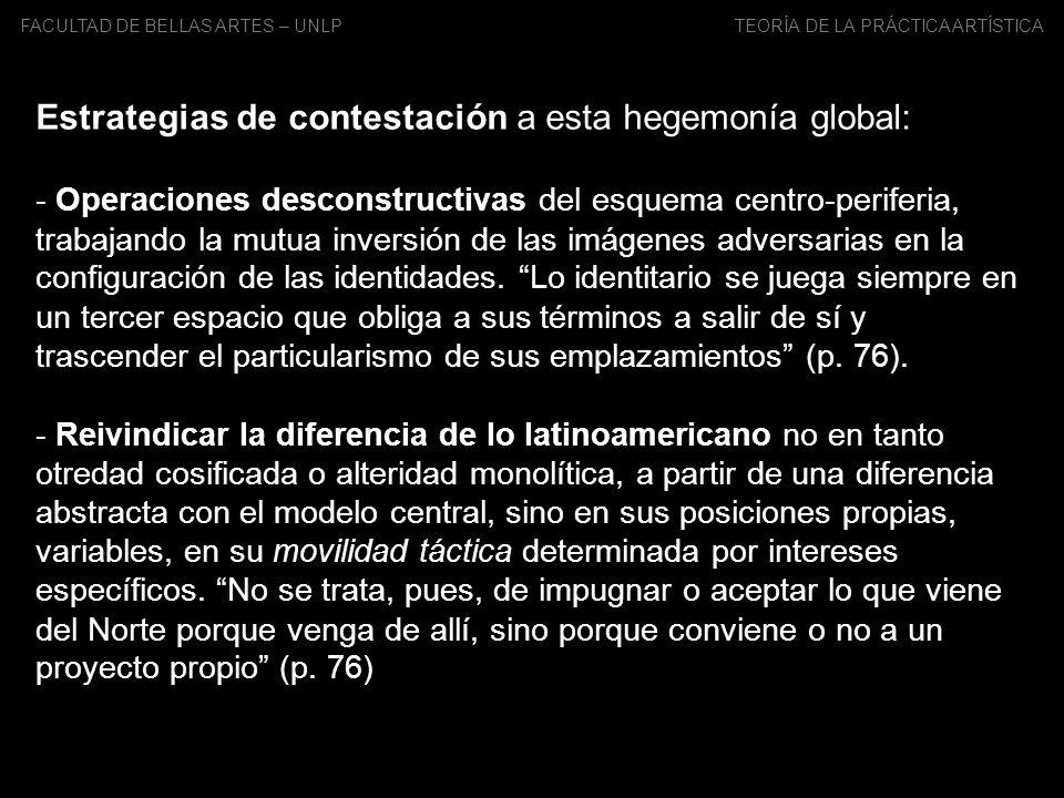 FACULTAD DE BELLAS ARTES – UNLP TEORÍA DE LA PRÁCTICA ARTÍSTICA Estrategias de contestación a esta hegemonía global: - Operaciones desconstructivas de