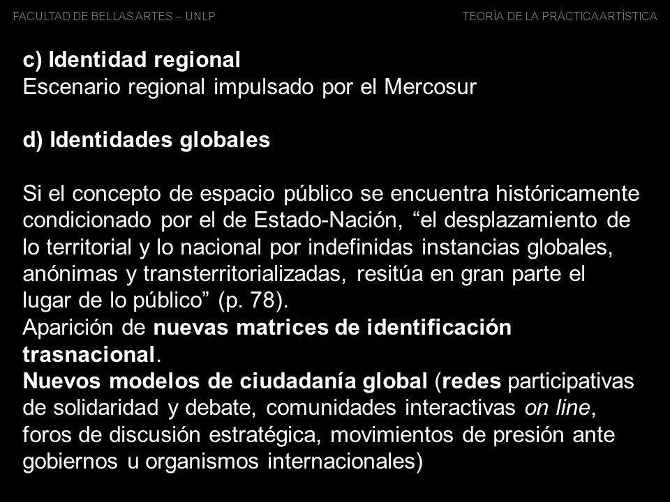 FACULTAD DE BELLAS ARTES – UNLP TEORÍA DE LA PRÁCTICA ARTÍSTICA c) Identidad regional Escenario regional impulsado por el Mercosur d) Identidades glob