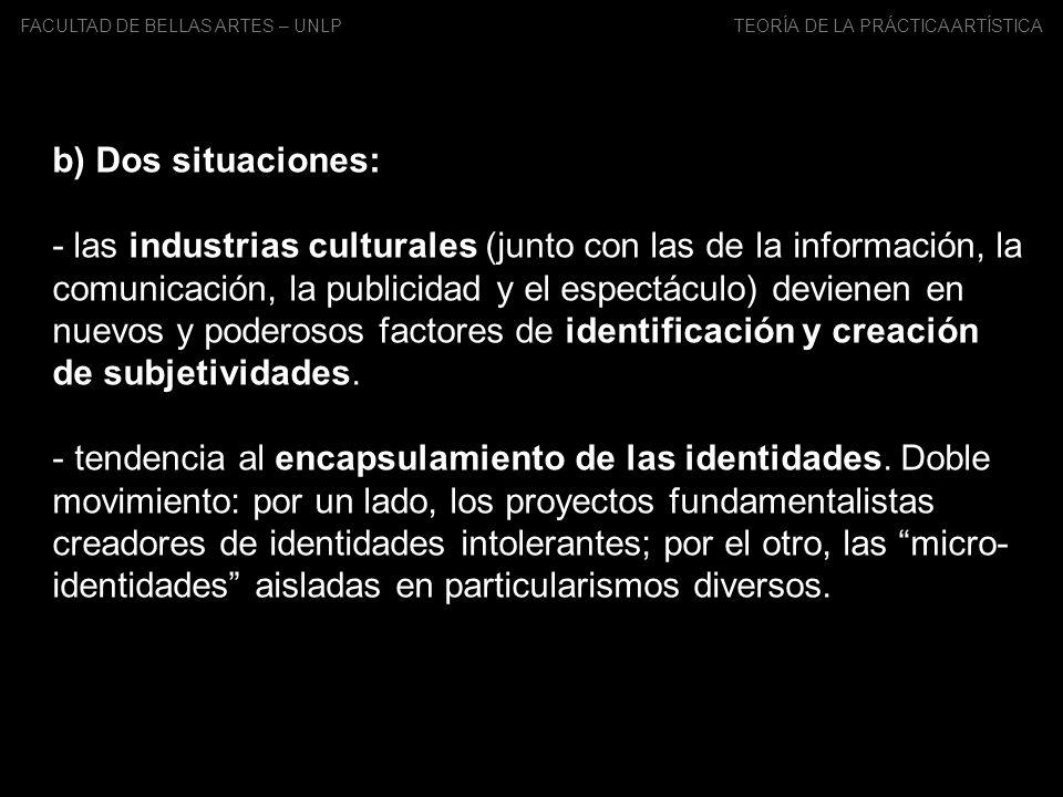 FACULTAD DE BELLAS ARTES – UNLP TEORÍA DE LA PRÁCTICA ARTÍSTICA c) la persistencia del tema de la identidad obedece, en un sentido, al peso de la influencia del mainstream (los Estudios Culturales norteamericanos), por otro lado, da cuenta de la vigencia de una problemática presente en las discusiones sobre el arte latinoamericano que aparece y reaparece por lo menos desde la década del 20.