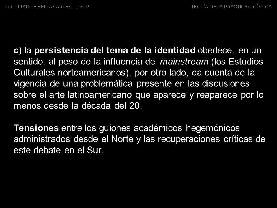 FACULTAD DE BELLAS ARTES – UNLP TEORÍA DE LA PRÁCTICA ARTÍSTICA c) la persistencia del tema de la identidad obedece, en un sentido, al peso de la infl
