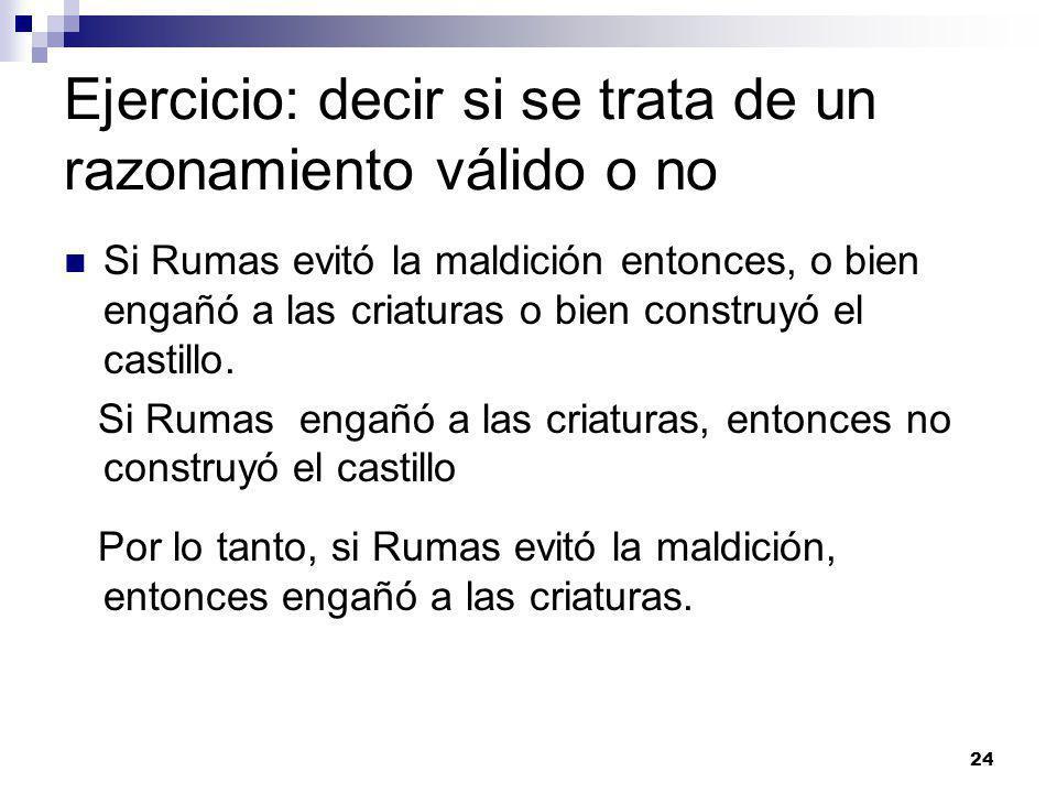 24 Ejercicio: decir si se trata de un razonamiento válido o no Si Rumas evitó la maldición entonces, o bien engañó a las criaturas o bien construyó el castillo.