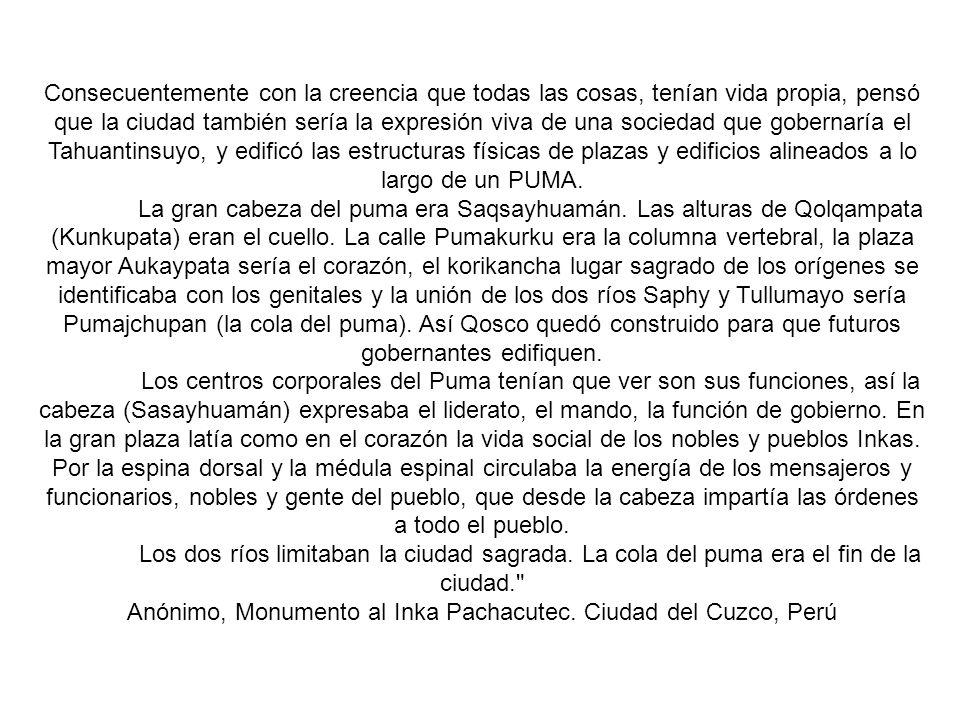 Consecuentemente con la creencia que todas las cosas, tenían vida propia, pensó que la ciudad también sería la expresión viva de una sociedad que gobernaría el Tahuantinsuyo, y edificó las estructuras físicas de plazas y edificios alineados a lo largo de un PUMA.