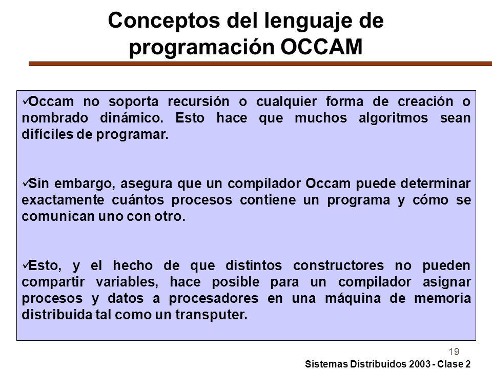 19 Conceptos del lenguaje de programación OCCAM Occam no soporta recursión o cualquier forma de creación o nombrado dinámico. Esto hace que muchos alg