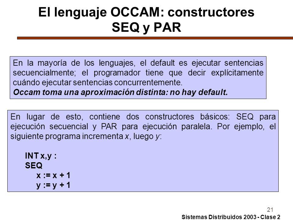 21 El lenguaje OCCAM: constructores SEQ y PAR En la mayoría de los lenguajes, el default es ejecutar sentencias secuencialmente; el programador tiene