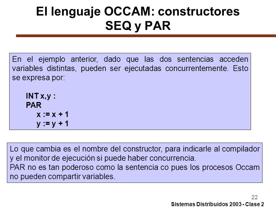 22 El lenguaje OCCAM: constructores SEQ y PAR En el ejemplo anterior, dado que las dos sentencias acceden variables distintas, pueden ser ejecutadas c