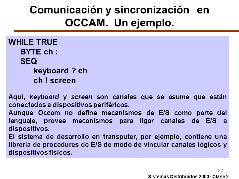 27 Comunicación y sincronización en OCCAM. Un ejemplo. WHILE TRUE BYTE ch : SEQ keyboard ? ch ch ! screen Aquí, keyboard y screen son canales que se a
