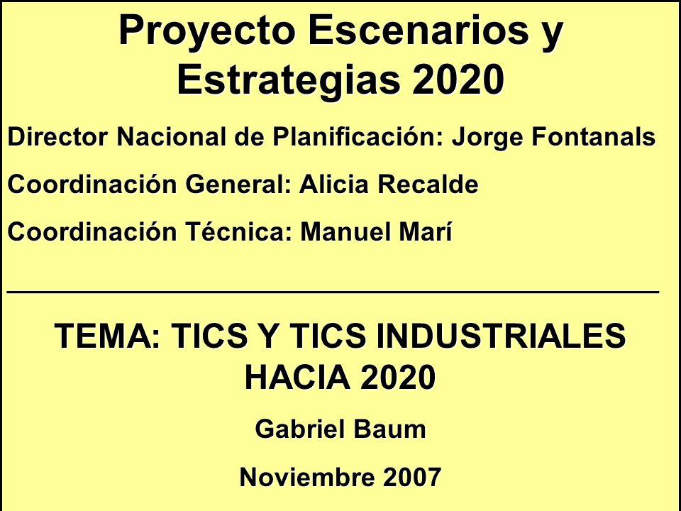 Proyecto Escenarios y Estrategias 2020 Director Nacional de Planificación: Jorge Fontanals Coordinación General: Alicia Recalde Coordinación Técnica: